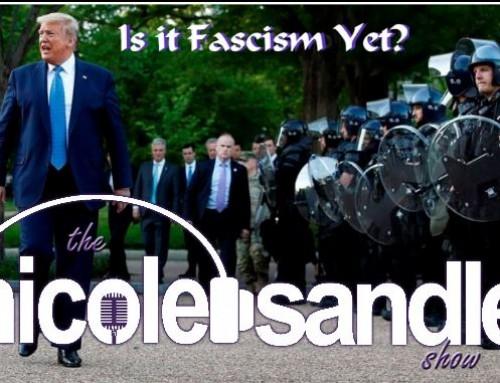 7-24-20 Nicole Sandler Show – Is It Fascism Yet?